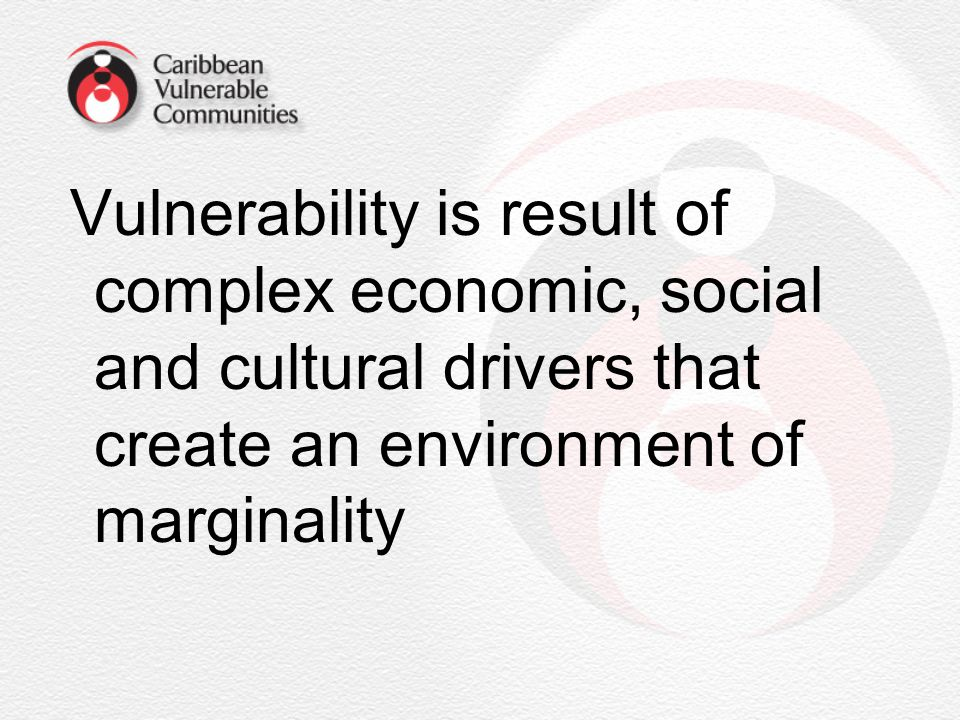 Vulnerability is result of complex economic, social and cultural drivers that create an environment of marginality