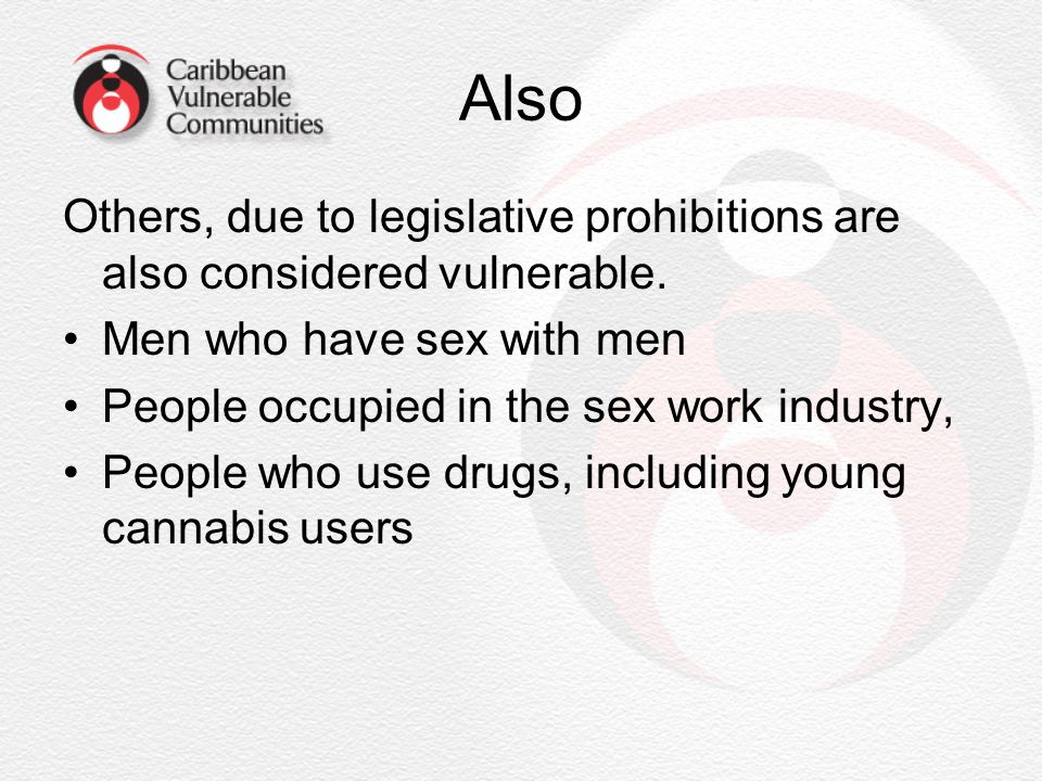 Also Others, due to legislative prohibitions are also considered vulnerable. Men who have sex with men.