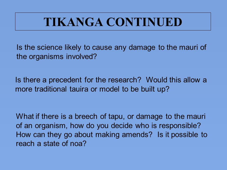 TIKANGA CONTINUED Is the science likely to cause any damage to the mauri of the organisms involved