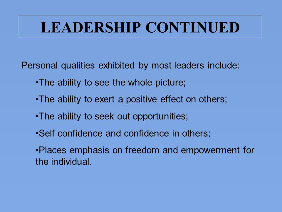 LEADERSHIP CONTINUED Personal qualities exhibited by most leaders include: The ability to see the whole picture;