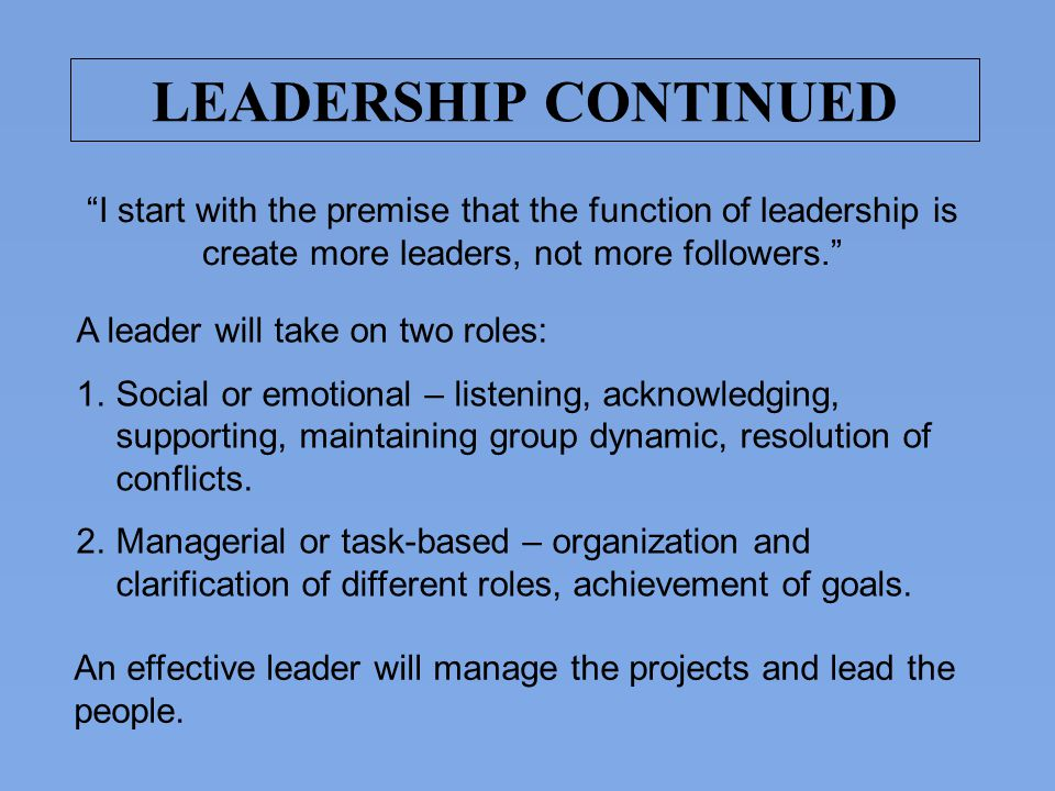 LEADERSHIP CONTINUED I start with the premise that the function of leadership is create more leaders, not more followers.