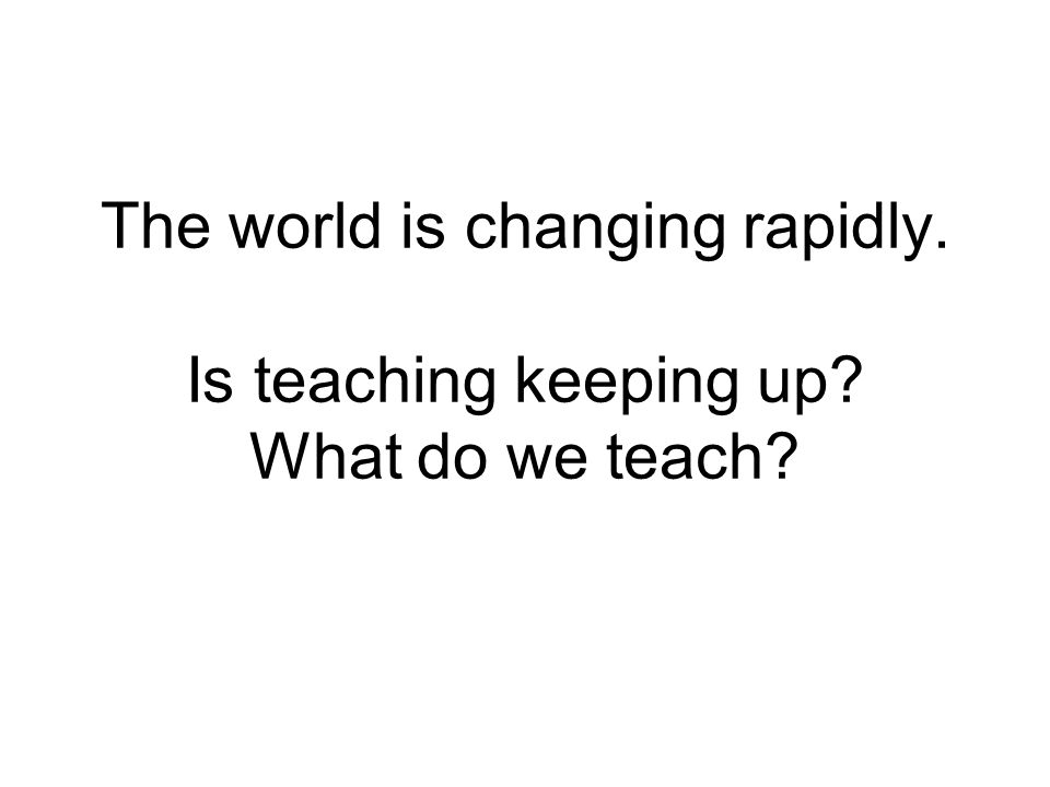 The world is changing rapidly. Is teaching keeping up What do we teach