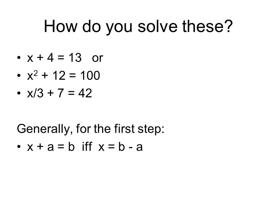 How do you solve these x + 4 = 13 or x2 + 12 = 100 x/3 + 7 = 42