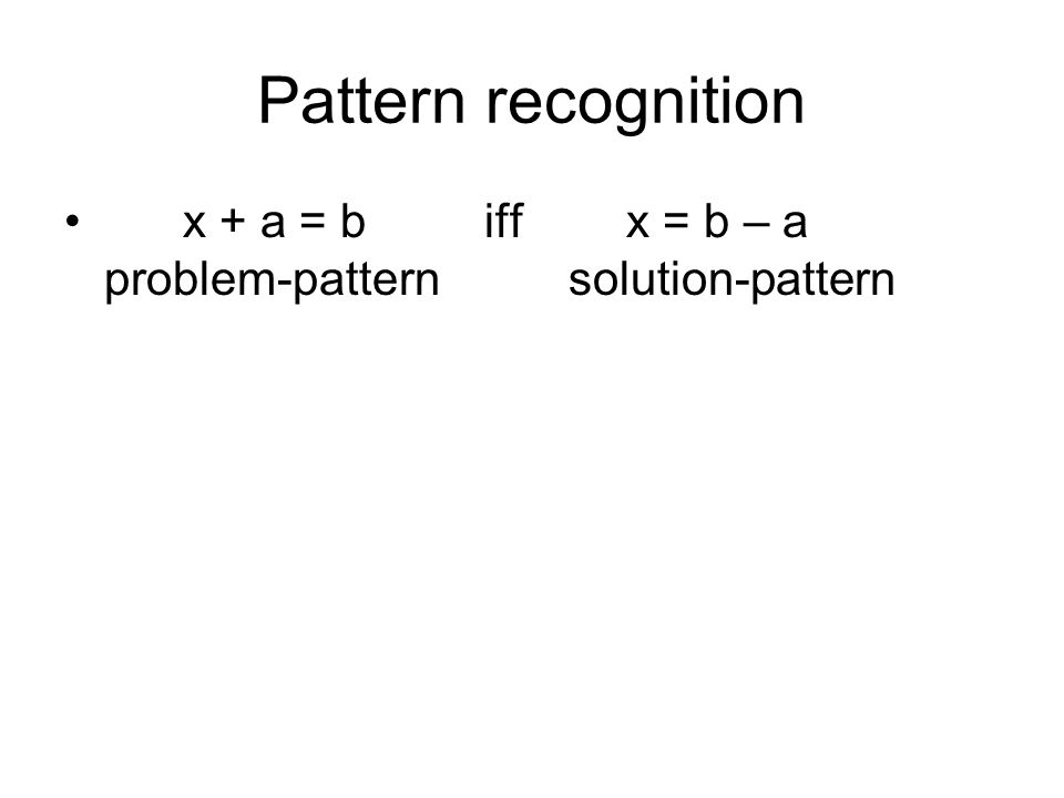 Pattern recognition x + a = b iff x = b – a problem-pattern solution-pattern.
