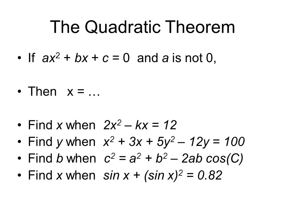 The Quadratic Theorem If ax2 + bx + c = 0 and a is not 0, Then x = …