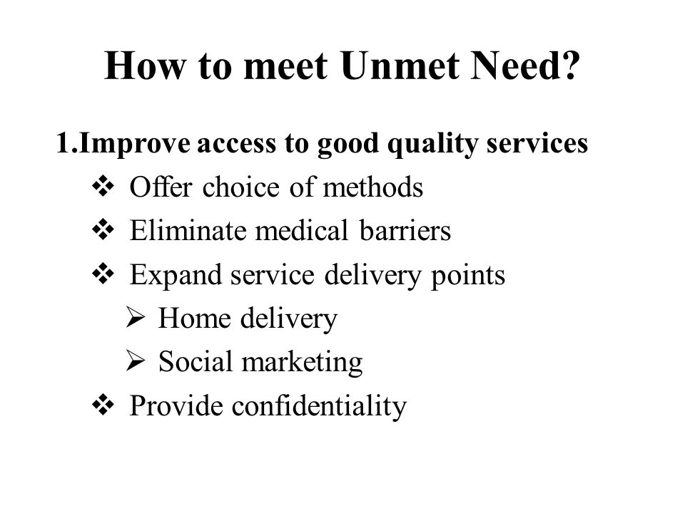 How to meet Unmet Need 1.Improve access to good quality services