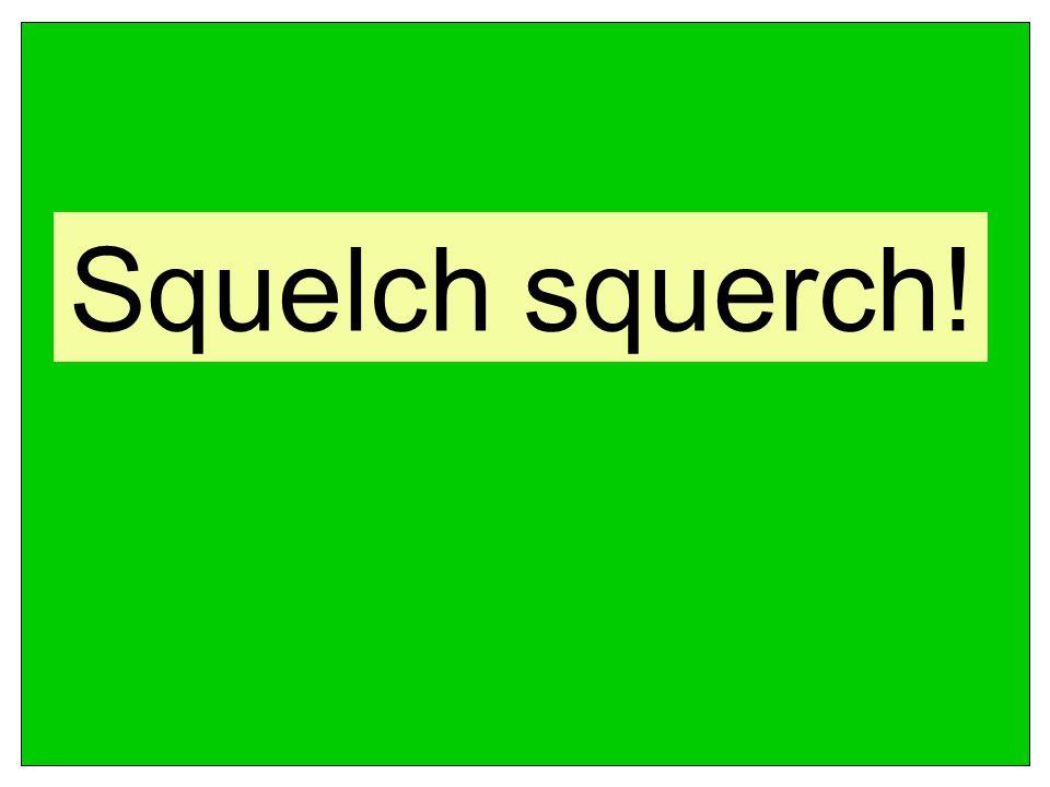 Squelch squerch!