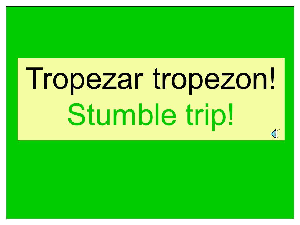 Tropezar tropezon! Stumble trip!