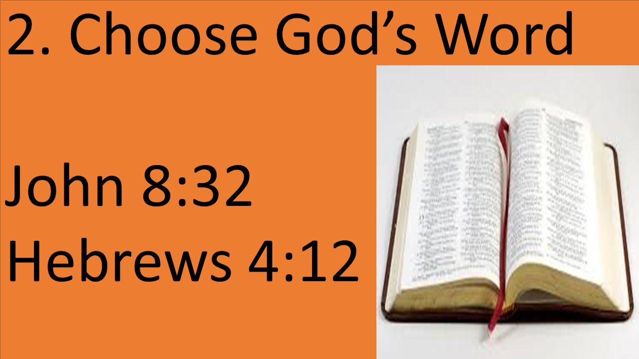 2. Choose God's Word John 8:32 Hebrews 4:12