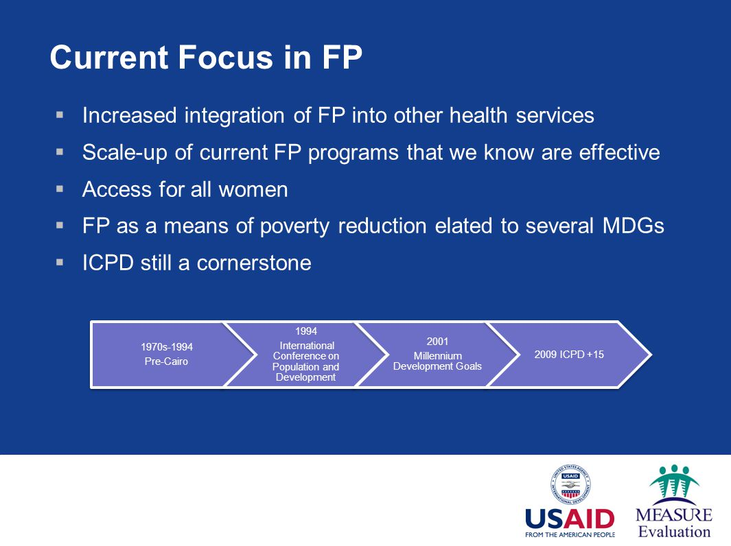 Current Focus in FP Increased integration of FP into other health services. Scale-up of current FP programs that we know are effective.