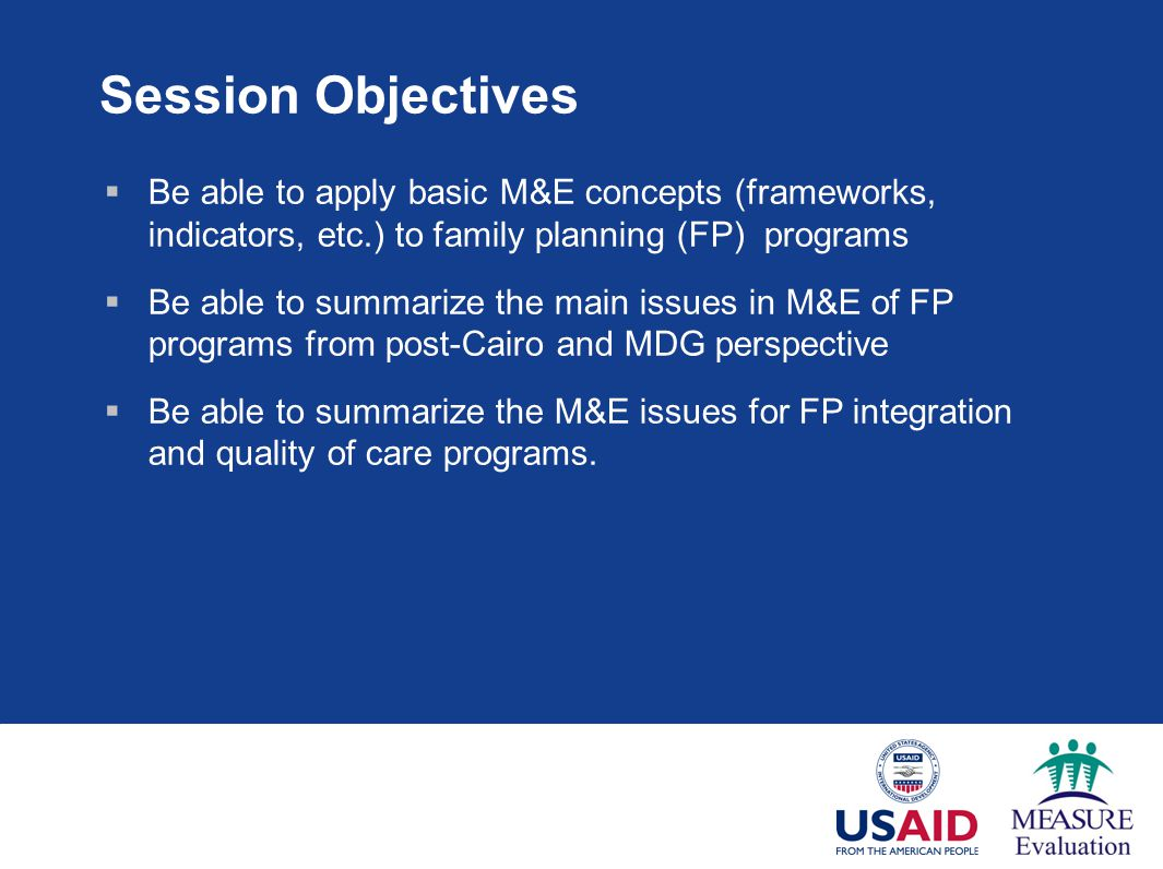 Session Objectives Be able to apply basic M&E concepts (frameworks, indicators, etc.) to family planning (FP) programs.