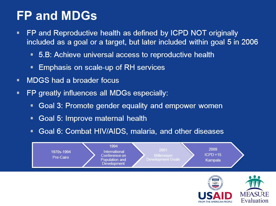 FP and MDGs FP and Reproductive health as defined by ICPD NOT originally included as a goal or a target, but later included within goal 5 in 2006.