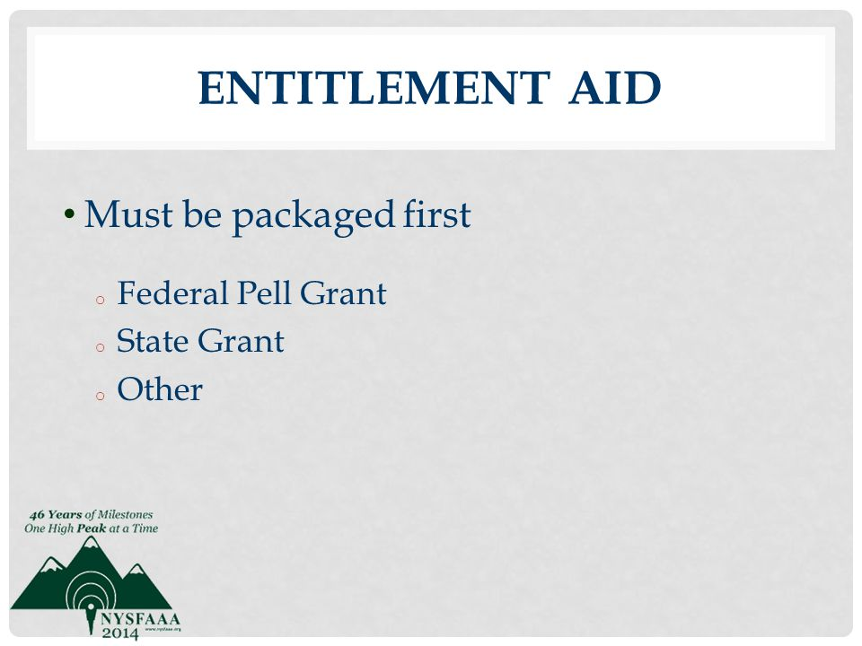 Entitlement Aid Must be packaged first Federal Pell Grant State Grant