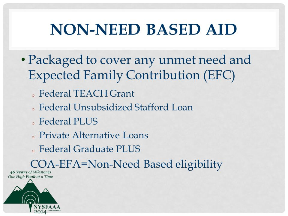 Non-Need Based Aid Packaged to cover any unmet need and Expected Family Contribution (EFC) Federal TEACH Grant.