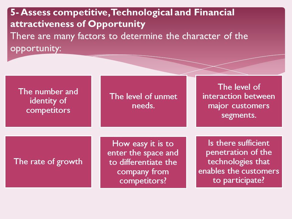5- Assess competitive, Technological and Financial attractiveness of Opportunity There are many factors to determine the character of the opportunity: