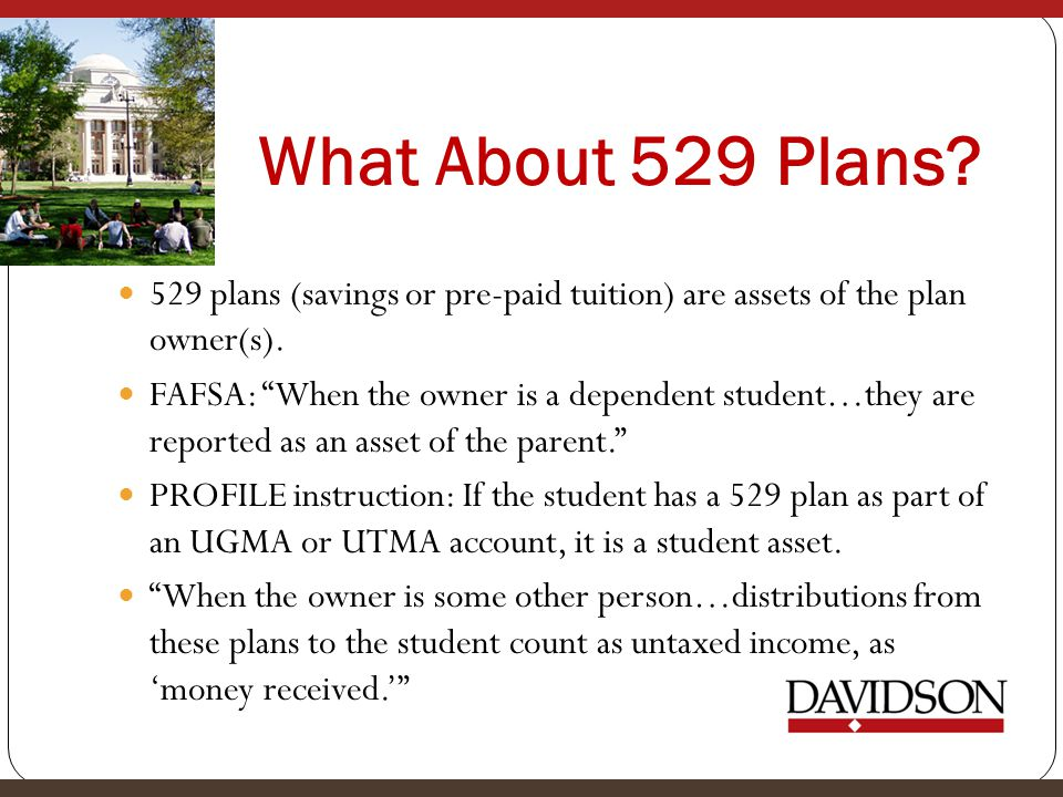 What About 529 Plans 529 plans (savings or pre-paid tuition) are assets of the plan owner(s).