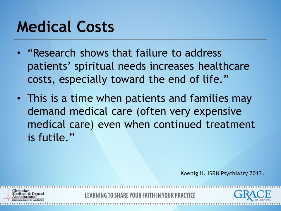 Medical Costs Research shows that failure to address patients' spiritual needs increases healthcare costs, especially toward the end of life.
