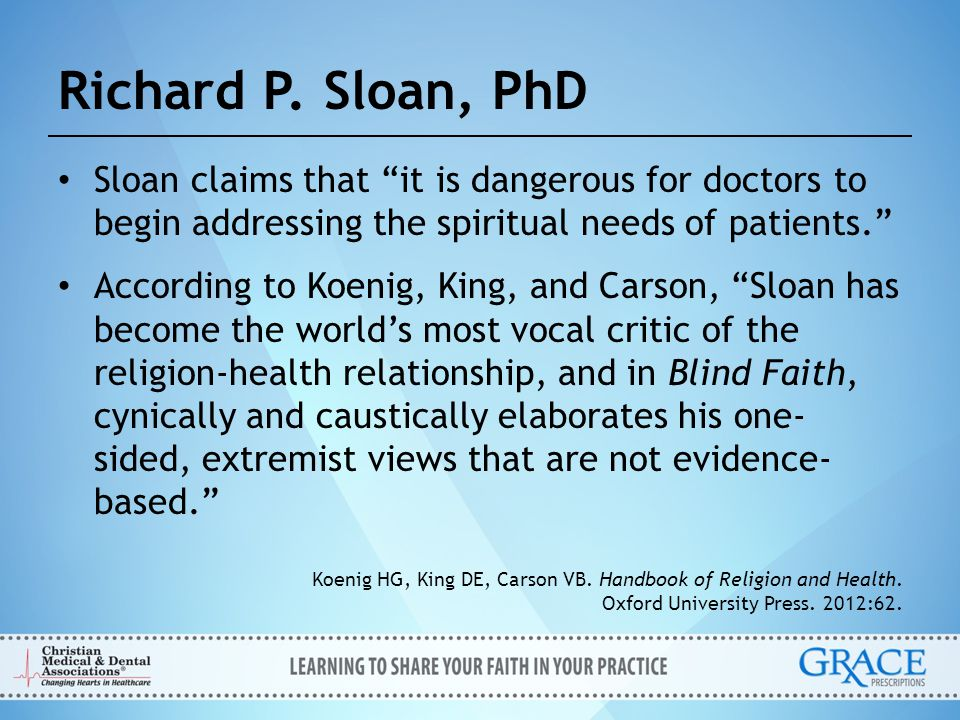 Richard P. Sloan, PhD Sloan claims that it is dangerous for doctors to begin addressing the spiritual needs of patients.