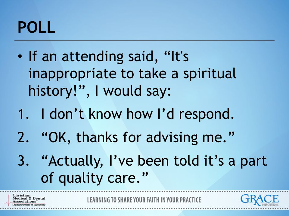 POLL If an attending said, It s inappropriate to take a spiritual history! , I would say: I don't know how I'd respond.