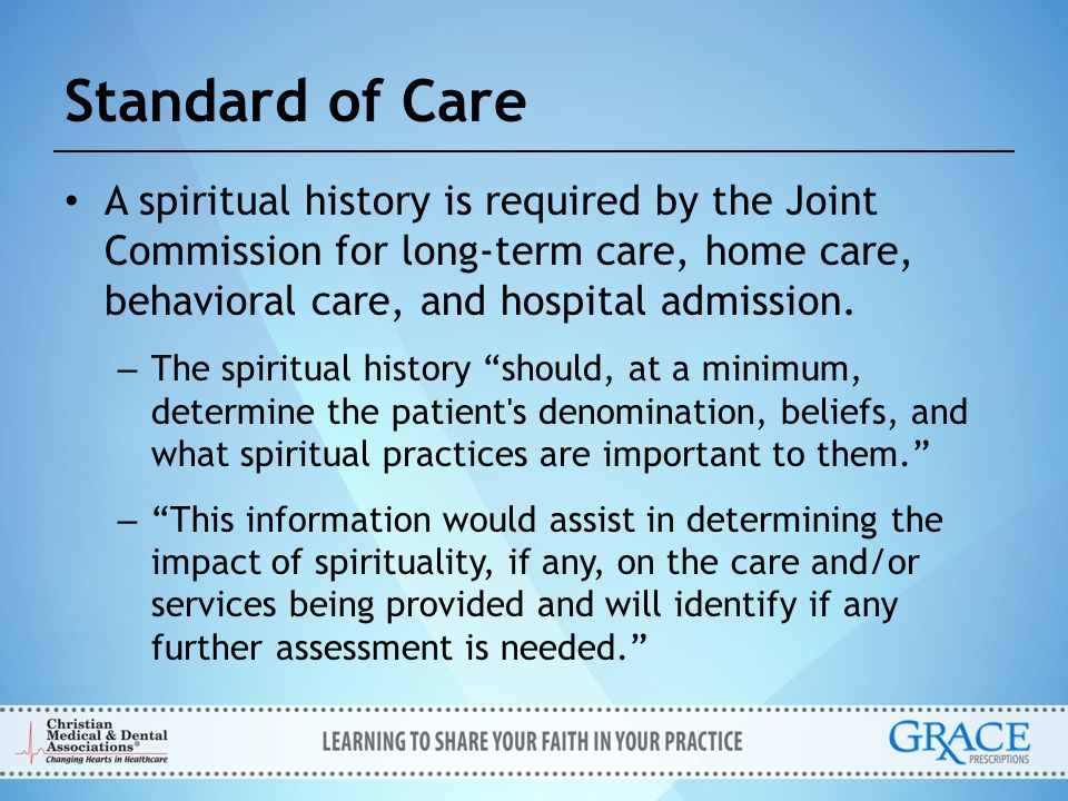Standard of Care A spiritual history is required by the Joint Commission for long-term care, home care, behavioral care, and hospital admission.