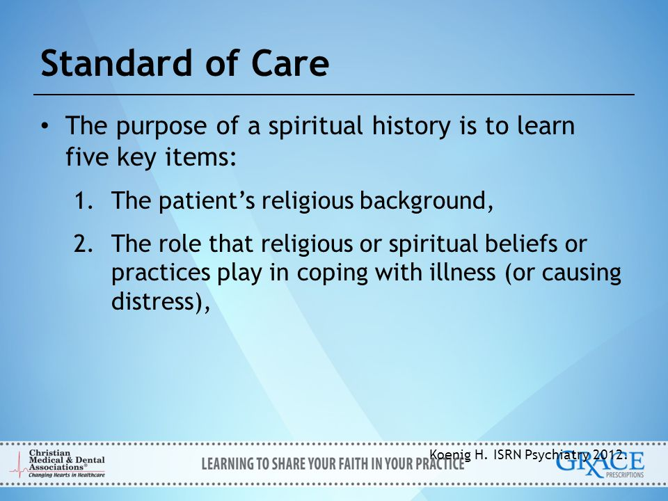 Standard of Care The purpose of a spiritual history is to learn five key items: The patient's religious background,