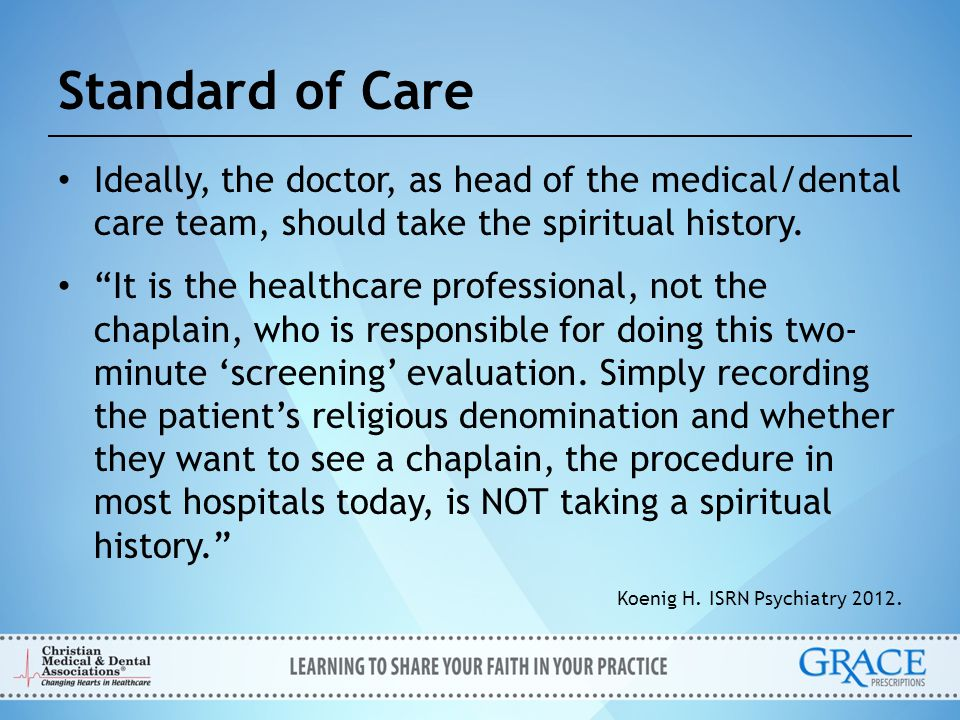 Standard of Care Ideally, the doctor, as head of the medical/dental care team, should take the spiritual history.