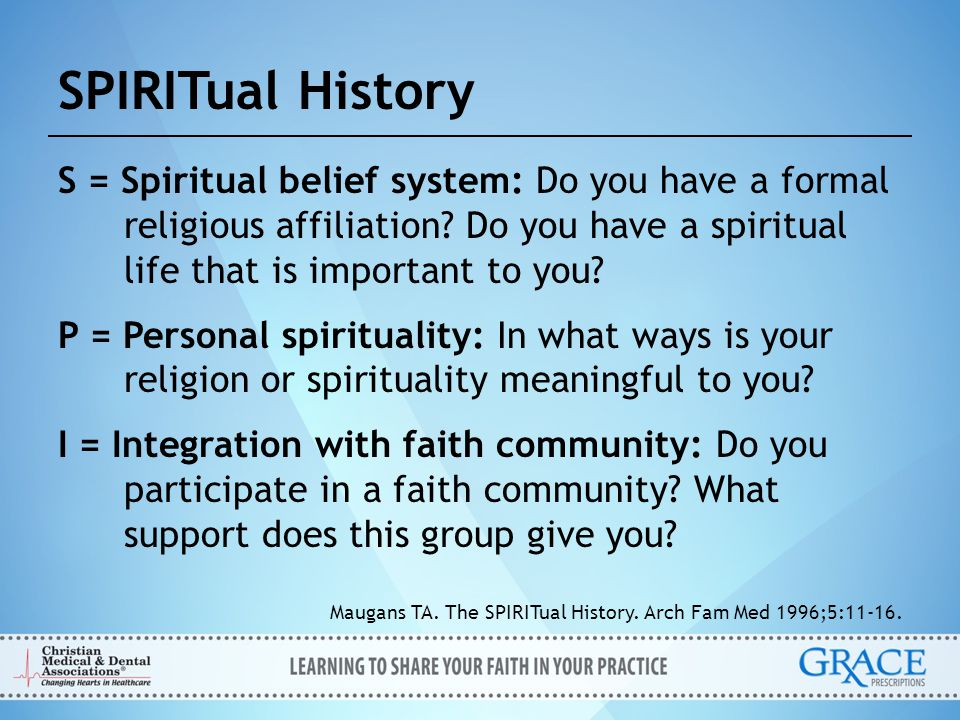 SPIRITual History S = Spiritual belief system: Do you have a formal religious affiliation Do you have a spiritual life that is important to you