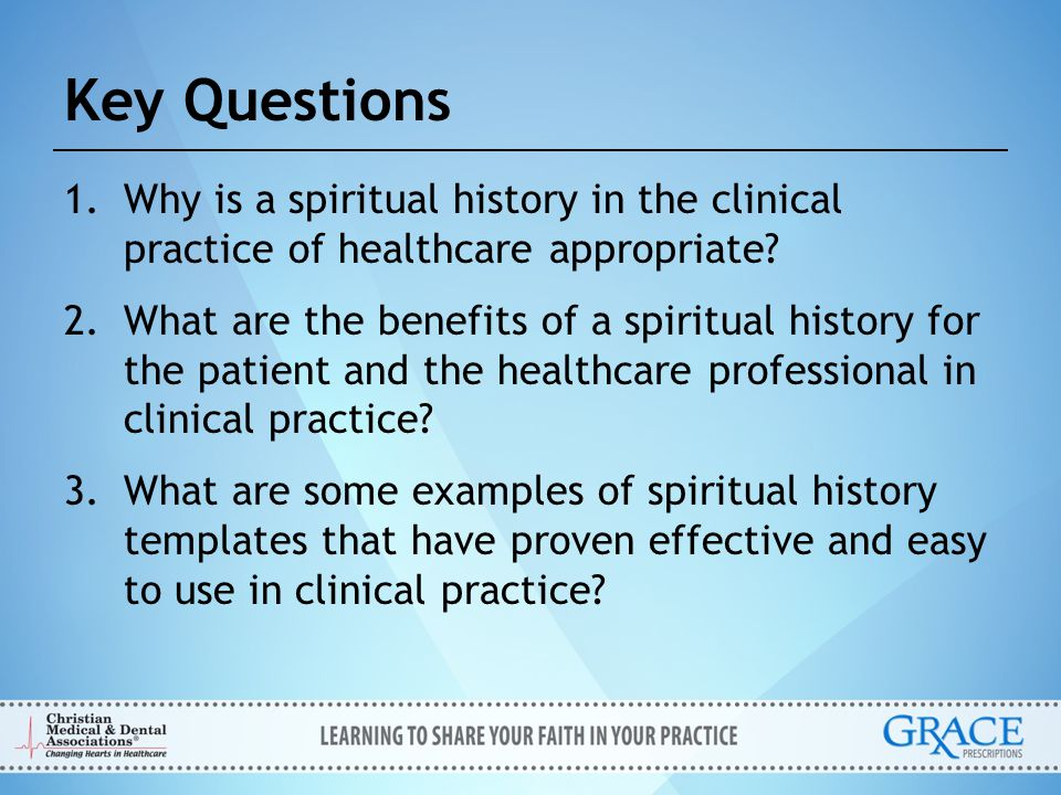 Key Questions Why is a spiritual history in the clinical practice of healthcare appropriate