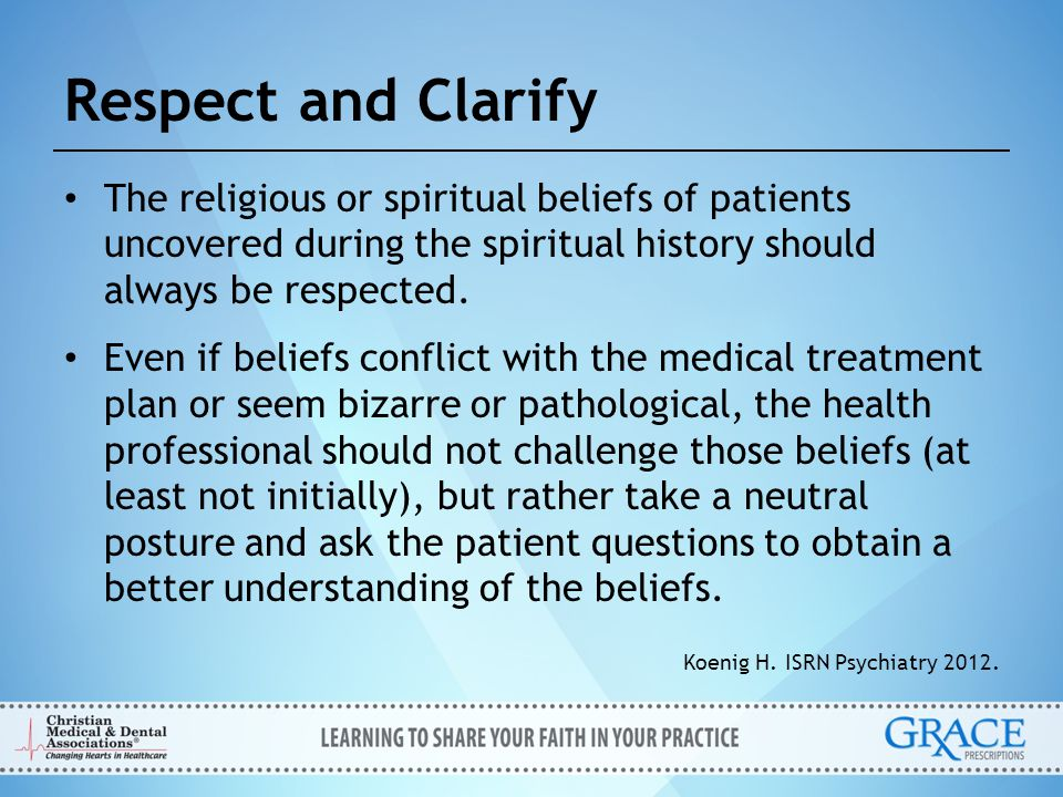 Respect and Clarify The religious or spiritual beliefs of patients uncovered during the spiritual history should always be respected.