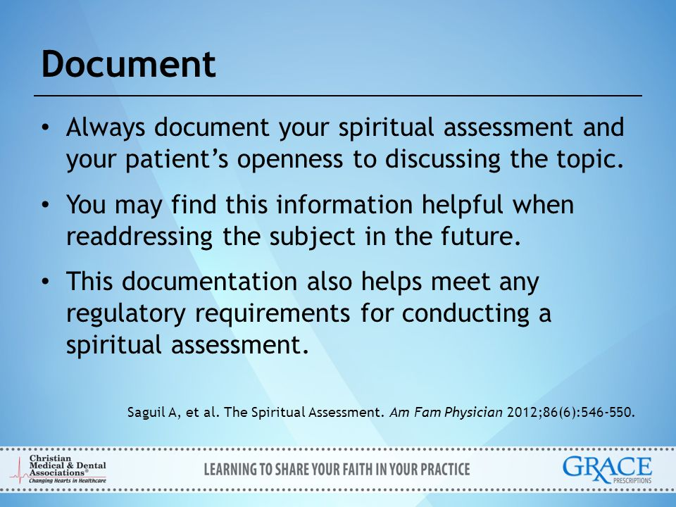 Document Always document your spiritual assessment and your patient's openness to discussing the topic.