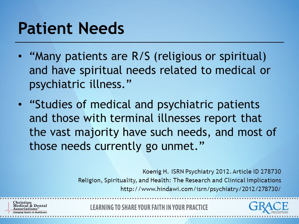 Patient Needs Many patients are R/S (religious or spiritual) and have spiritual needs related to medical or psychiatric illness.