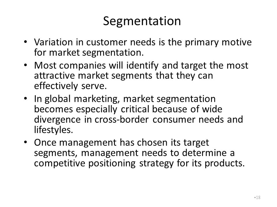 Segmentation Variation in customer needs is the primary motive for market segmentation.