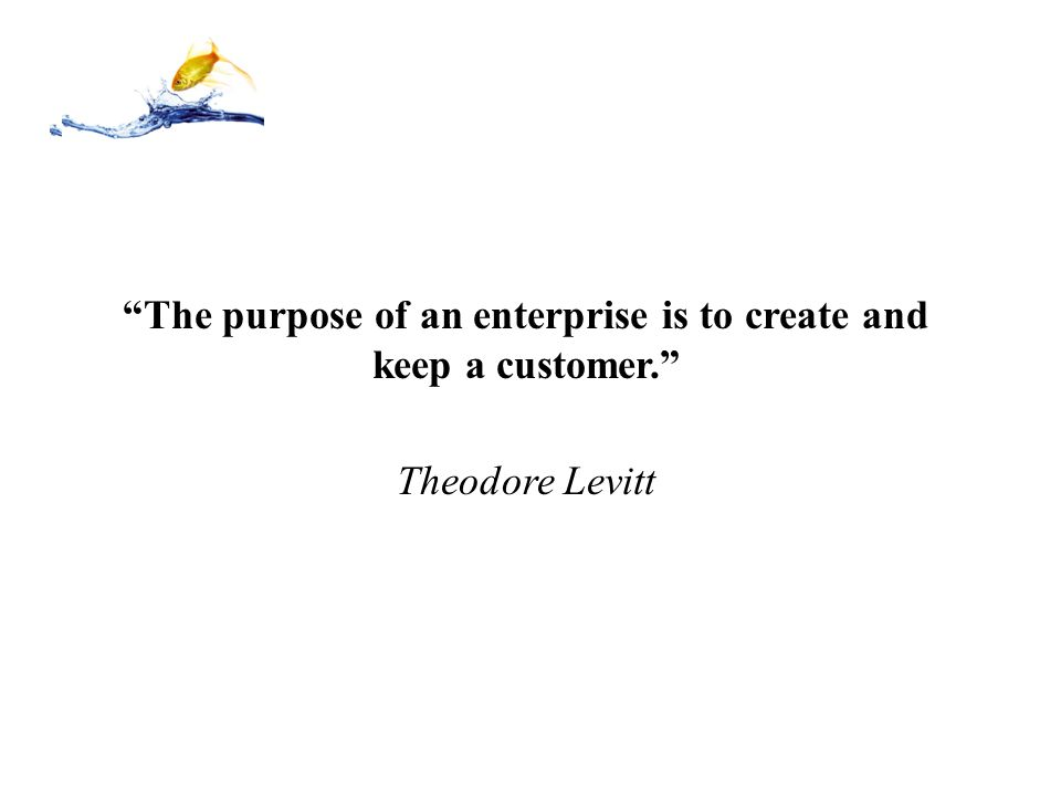 The purpose of an enterprise is to create and keep a customer.
