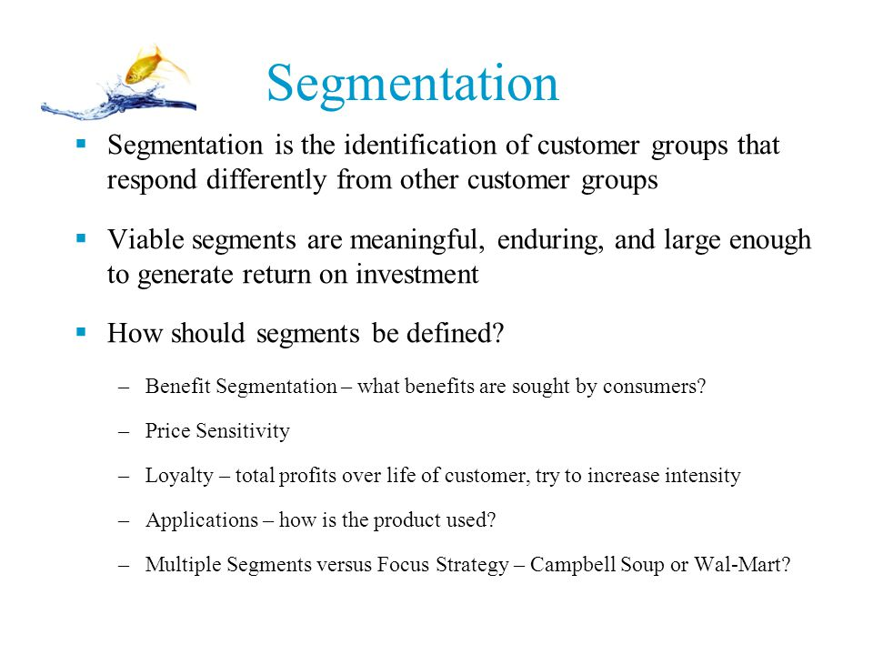 Segmentation Segmentation is the identification of customer groups that respond differently from other customer groups.