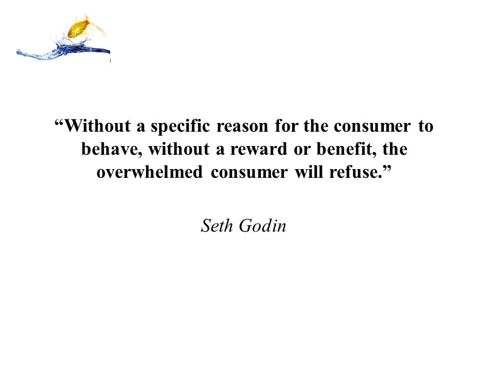 Without a specific reason for the consumer to behave, without a reward or benefit, the overwhelmed consumer will refuse.