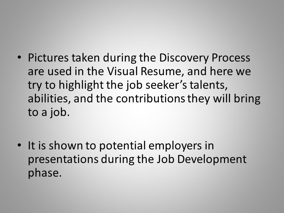 Pictures taken during the Discovery Process are used in the Visual Resume, and here we try to highlight the job seeker's talents, abilities, and the contributions they will bring to a job.