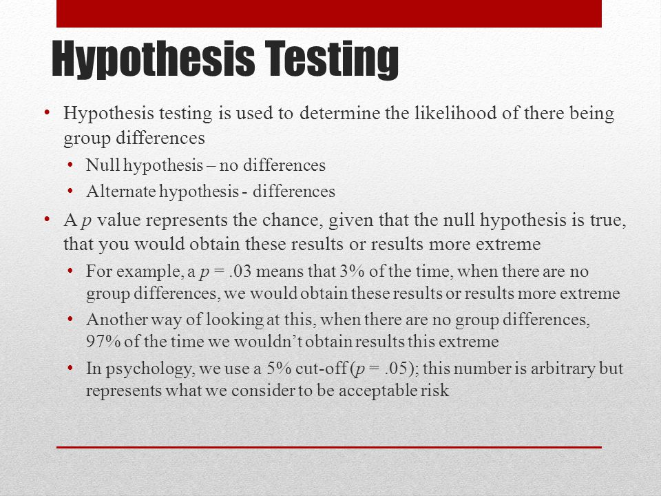 Hypothesis Testing Hypothesis testing is used to determine the likelihood of there being group differences.