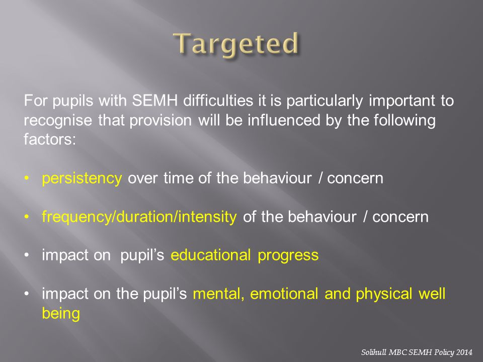Targeted For pupils with SEMH difficulties it is particularly important to recognise that provision will be influenced by the following factors: