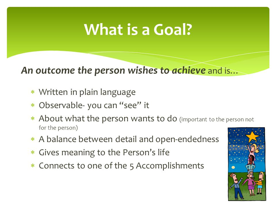 What is a Goal An outcome the person wishes to achieve and is…