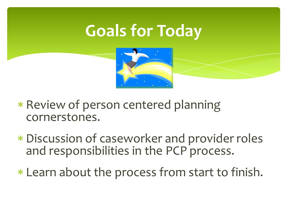 Goals for Today Review of person centered planning cornerstones.
