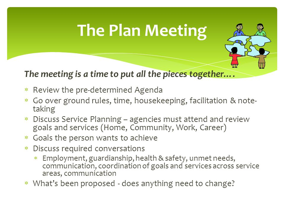 The Plan Meeting The meeting is a time to put all the pieces together…. Review the pre-determined Agenda.