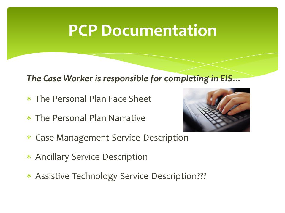 PCP Documentation The Case Worker is responsible for completing in EIS… The Personal Plan Face Sheet.