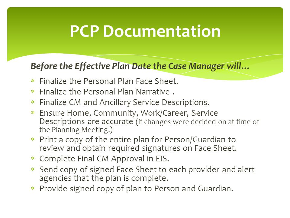 PCP Documentation Before the Effective Plan Date the Case Manager will… Finalize the Personal Plan Face Sheet.
