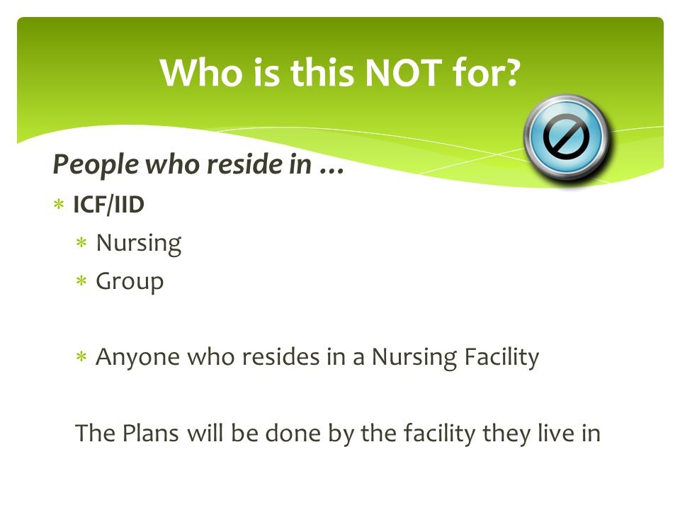 Who is this NOT for People who reside in … ICF/IID Nursing Group