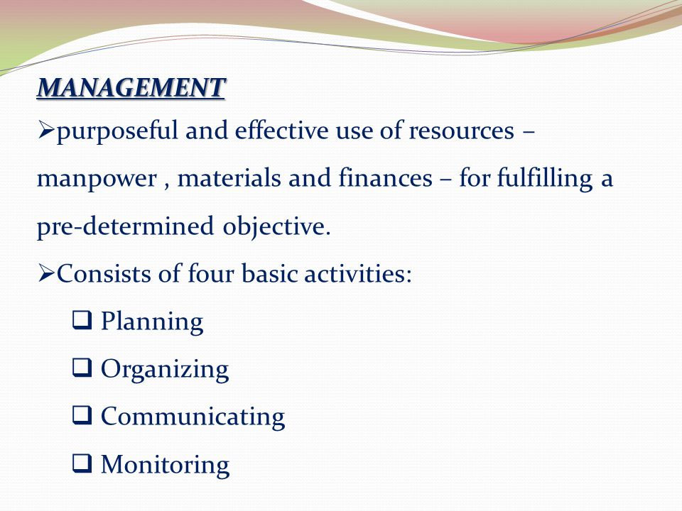 MANAGEMENT purposeful and effective use of resources – manpower , materials and finances – for fulfilling a pre-determined objective.