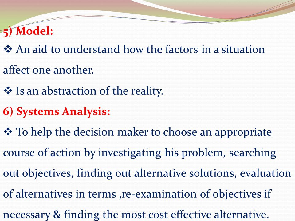 5) Model: An aid to understand how the factors in a situation affect one another. Is an abstraction of the reality.