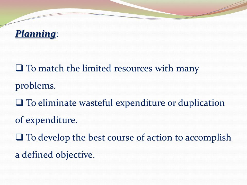 Planning: To match the limited resources with many problems. To eliminate wasteful expenditure or duplication of expenditure.