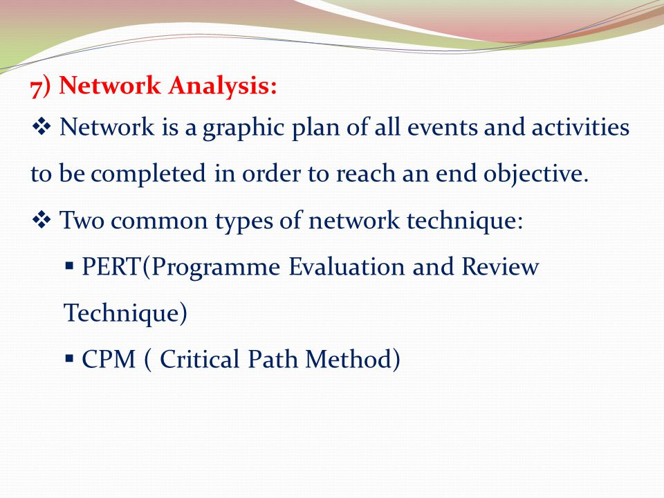 7) Network Analysis: Network is a graphic plan of all events and activities to be completed in order to reach an end objective.