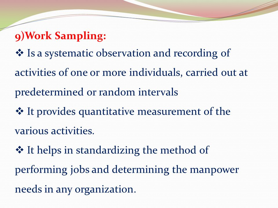 9)Work Sampling: Is a systematic observation and recording of activities of one or more individuals, carried out at predetermined or random intervals.