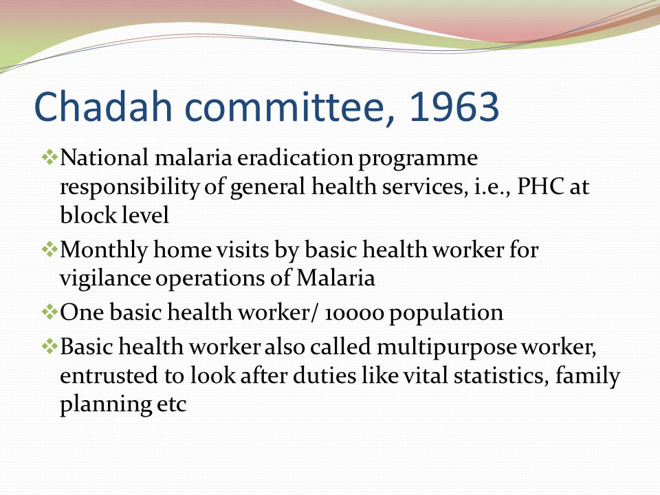 Chadah committee, 1963 National malaria eradication programme responsibility of general health services, i.e., PHC at block level.